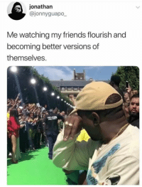 Friends, Jonathan, and Flourish: jonathan  @jonnyguapo  Me watching my friends flourish and  becoming better versions of  themselves.