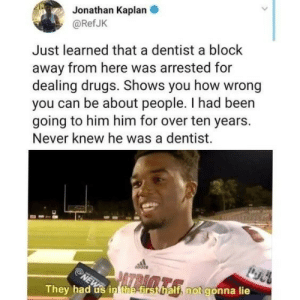 Who would have thought: Jonathan Kaplan  @Ref JK  Just learned that a dentist a block  away from here was arrested for  dealing drugs. Shows you how wrong  you can be about people. I had been  going to him him for over ten years.  Never knew he was a dentist.  NEWin the first half, not gonna lie  They had Who would have thought