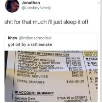 😂Damn: Jonathan  @LowkeyNerdy  shit for that much i'll just sleep it off  khev @indianschoolboi  got bit by a rattlesnake  contact our  status of y  SUMMARY OF PATIENT SERVICES  PHARMACY  LABORATORY SERVICES  | ■FREQI  $83.34 1.25  $22,433.00  RMEDIATE CARE ROOM $21.225.00 a. Can  INTENSIVE CARE ROOM  THERAPY SERVICES  $17,766.00 A. Yes  THERGENCY CARE SERVICE  $5.5900  $1 423.00 Q. Car  RADIOLOGY  SPECIAL SERVICES  $462.00  TOTAL CHARGES  $153,161.25 A. P  ■ ACCOUNT SUMMARY  07/04/15 to 07/09/15  EMERGENCY-IFP  Service Date 😂Damn