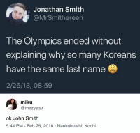 Girl Memes, Olympics, and John Smith: Jonathan Smith  @MrSmithereen  The Olympics ended without  explaining why so many Koreans  have the same last name  2/26/18, 08:59  miku  @mzzystar  ok John Smith  5:44 PM - Feb 25, 2018 Nankoku-shi, Kochi 🤦‍♀️ https://t.co/UWDOSZDYmT