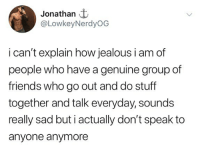 Friends, Jealous, and Memes: Jonathan t  @LowkeyNerdyOG  i can't explain how jealous i am of  people who have a genuine group of  friends who go out and do stuff  together and talk everyday, sounds  really sad but i actually don't speak to  anyone anymore Damn