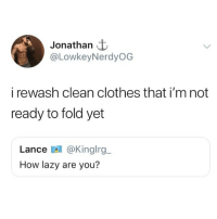 Clothes, Lazy, and Memes: Jonathan t  @LowkeyNerdyOG  i rewash clean clothes that i'm not  ready to fold yet  Lance A @Kinglrg  How lazy are you? 😂😂😂