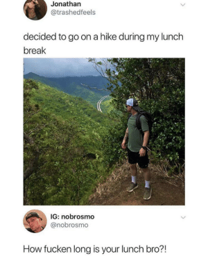 I have like 20 minutes: Jonathan  @trashedfeels  decided to go on a hike during my lunch  break  IG: nobrosmo  @nobrosmo  How fucken long is your lunch bro?! I have like 20 minutes