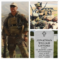 America, Fire, and Memes: JONATHAN  WILLIAM  GIFFORD  GY SGT  US MARINE CORPS  AFGHANISTAN  AUG 11 197T  JUL 29 2012  NAVY CROSS HERO OF THE DAY: Marine Gunnery Sgt. Jonathan W. Gifford of Palm Bay, Fla., died at age 34 on July 29, 2012 in Badghis province, Afghanistan, while conducting combat operations. During the morning patrol, he saw three of the Afghan special operations commandos he was advising hit by enemy small arms fire. Immediately, he got behind the wheel of an all-terrain vehicle, roaring across 800 meters of ground unprotected to come to the aid of the wounded commandos. With the help of another Marine, he performed first aid on the Afghan soldiers and moved them to a landing zone so a helicopter could extract them for medical care. Then, he crossed back over the same open terrain to help the other Afghan commandos in the unit, who were now under enemy fire. During the attack he led, he took out an insurgent who was firing from a window and climbed a building housing enemy fighters, dropping a grenade down the enemy chimney. He kept pressing the attack until he fell mortally wounded by enemy machine gun fire, according to his medal citation. Gunnery Sgt. Gifford was assigned to 2nd Marine Special Operations Battalion, Camp Lejeune, N.C. usmc marine marines marinecorps oorah semperfi devildog hero sacrifice 2012 oef afghanistan gunnerysergeant gunny jonathangifford marsoc navycross usa america unitedstates military 2ndmsob via @marine_corps_heroes_