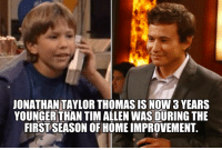 Tim Allen was 38 when 'Home Improvement' started. Jonathan Taylor Thomas is now 35.: JONATHANTAYLORTHOMAS IS NOW 3 YEARS  YOUNGER THAN TIM ALLEN WAS DURING THE  FIRSTSEASON OF HOME IMPROVEMENT. Tim Allen was 38 when 'Home Improvement' started. Jonathan Taylor Thomas is now 35.