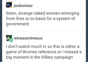 New campaign tacticsomg-humor.tumblr.com: jonboniver  listen, strange naked women emerging  from fires is no basis for a system of  government  Wineauxrineaux  I don't watch much tv so this is either a  game of thrones reference or l misseda  big moment in the Hillary campaign New campaign tacticsomg-humor.tumblr.com