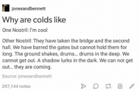 Taken, Cool, and Humans of Tumblr: jonesandbennett  Why are colds like  One Nostril: I'm cool  Other Nostril: They have taken the bridge and the second  hall. We have barred the gates but cannot hold them for  long. The ground shakes, drums... drums in the deep. We  cannot get out. A shadow lurks in the dark. We can not get  out... they are coming.  Source: jonesandbennett  297,144 notes