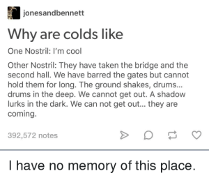 I'm sick so have some stolen memes: jonesandbennett  Why are colds like  One Nostril: I'm cool  Other Nostril: They have taken the bridge and the  second hall. We have barred the gates but cannot  hold them for long. The ground shakes, drums...  drums in the deep. We cannot get out. A shadow  lurks in the dark. We can not get out... they are  coming.  392,572 notes  I have no memory of this place. I'm sick so have some stolen memes