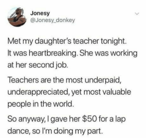 Donkey, Teacher, and World: Jonesy  @Jonesy donkey  Met my daughter's teacher tonight.  It was heartbreaking. She was working  at her second job.  Teachers are the most underpaid,  underappreciated, yet most valuable  people in the world.  So anyway, I gave her $50 for a lap  dance, so l'm doing my part. #PrayForTeachers