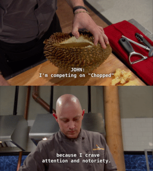 """Competing: JONN:  I'm competing on """"Chopped""""   because I crave  attention and notoriety"""
