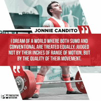 Memes, World, and 🤖: JONNIE CANDITO  I DREAM OF A WORLD WHERE BOTH SUMO AND  CONVENTIONAL ARE TREATED EQUALLY. JUDGED  NOT BY THEIR INCHES OF RANGE OF MOTION, BUT  BY THE QUALITY OF THEIR MOVEMENT.  we  po  ▼POWERLIFTING  MOTIVATION The IPF Overlord has spoken. CanditoTrainingHQ @powerliftingmotivation powerliftingmotivation