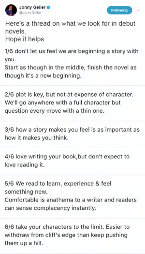 mysharona1987:Writing agent Jonny Geller gives advice to young writers.: Jonny Geller  @JonnyGeller  Following  Here's a thread on what we look for in debut  novels.  Hope it helps.   1/6 don't let us feel we are beginning a story with  you  Start as though in the middle, finish the novel as  though it's a new beginning  2/6 plot is key, but not at expense of character.  We'll go anywhere with a full character but  question every move with a thin one.  3/6 how a story makes you feel is as important as  how it makes you think.  4/6 love writing your book,but don't expect to  love reading it.  5/6 We read to learn, experience & feel  something new.  Comfortable is anathema to a writer and readers  can sense complacency instantly.  6/6 take your characters to the limit. Easier to  withdraw from cliff's edge than keep pushing  them up a l mysharona1987:Writing agent Jonny Geller gives advice to young writers.