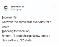 Life, True, and Vacation: Jonny sun  ajonnysun  [normal life]  ive worn the same shirt everyday for a  week  packing for vacation  hmmm. ill prob change a few times a  day so thats...32 shirts Dang true