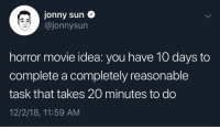 MeIRL: Jonny sun  @jonnysun  horror movie idea: you have 10 days to  complete a completely reasonable  task that takes 20 minutes to do  12/2/18, 11:59 AM MeIRL