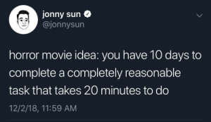 MeIRL by DenizenOfBellona MORE MEMES: Jonny sun  @jonnysun  horror movie idea: you have 10 days to  complete a completely reasonable  task that takes 20 minutes to do  12/2/18, 11:59 AM MeIRL by DenizenOfBellona MORE MEMES