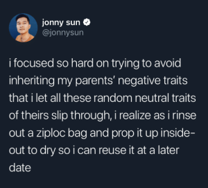 Theirs: jonny sun  @jonnysun  i focused so hard on trying to avoid  inheriting my parents' negative traits  that i let all these random neutral traits  of theirs slip through, i realize as i rinse  out a ziploc bag and prop it up inside-  out to dry so i can reuse it at a later  date
