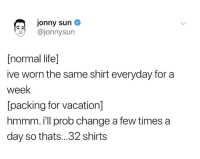 prob: jonny sun  @jonnysun  [normal life]  ive worn the same shirt everyday for a  week  [packing for vacation]  hmmm. i'll prob change a few times a  day so thats..32 shirts