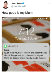 Twitter, Games, and Good: JONO PECH  @JonoHimself  How good is my Mum  l vodafone AU  O 41%  Tuesday, 5 June  MESSAGES  Mum  I just read your IGN review and I learnt a lot  about the games you play and how you  think so deeply and it nearly made m  now  e cry. <p>Wholesome Twitter Mum</p>