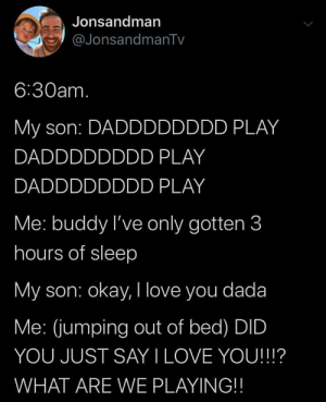 awesomacious:  This is precious: Jonsandman  @JonsandmanTv  6:30am.  My son: DADDDDDDDD PLAY  DADDDDDDDD PLAY  DADDDDDDDD PLAY  Me: buddy I've only gotten 3  hours of sleep  My son: okay, I love you dada  Me: (jumping out of bed) DID  YOU JUST SAY I LOVE YOU!!!?  WHAT ARE WE PLAYING!! awesomacious:  This is precious