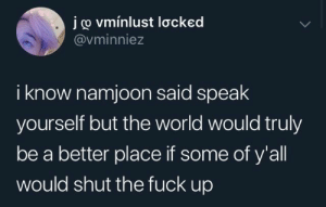 : joo vminlust lơcked  @vminniez  i know namjoon said speak  yourself but the world would truly  be a better place if some of y'all  would shut the fuck up