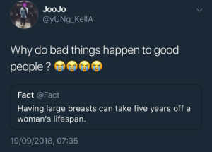 Bad, Dank, and Memes: JooJo  @yUNg_KellA  Why do bad things happen to good  people?  Fact @Fact  Having large breasts can take five years off a  woman's lifespan.  19/09/2018, 07:35 Prayers Up by KingPZe MORE MEMES