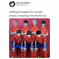 WOOO GO TEAM BANGTAN. YOU GOT A WHOLE ARMY BEHIND YOUR BACK.cr: joonification: joon the buffoon  @joonification  nothing but respect for my teanm  whose competing in the World Cup WOOO GO TEAM BANGTAN. YOU GOT A WHOLE ARMY BEHIND YOUR BACK.cr: joonification