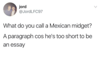 "<p>Poor Mexicans via /r/dank_meme <a href=""http://ift.tt/2fSfZlm"">http://ift.tt/2fSfZlm</a></p>: jord  @JordLFC97  What do you call a Mexican midget?  A paragraph cos he's too short to be  an essay <p>Poor Mexicans via /r/dank_meme <a href=""http://ift.tt/2fSfZlm"">http://ift.tt/2fSfZlm</a></p>"