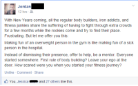 "Gym, Journey, and School: Jordan  12 hrs-2.  With New Years coming, all the regular body builders, iron addicts, and  fitness junkies share the suffering of having to fight through extra crowds  for a few months while the rookies come and try to find their place.  Frustrating. But let me offer you this:  Making fun of an overweight person in the gym is like making fun of a sick  person in the hospital.  Instead of dismissing their presence, offer to help, be a mentor. Everyone  started somewhere. First rule of body building? Leave your ego at the  door. How scared were you when you started your fitness journey?  Unlike Comment Share  You, Jessica  and 27 others like this. <p><a class=""tumblr_blog"" href=""http://colormewithyou.tumblr.com/post/106393100669/my-friend-from-high-school-just-posted-this"" target=""_blank"">colormewithyou</a>:</p> <blockquote> <p>my friend from high school just posted this.</p> <p>please read it and then read it again.</p> </blockquote>"