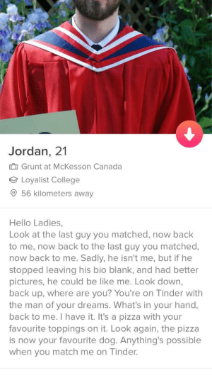 Bio gold: Jordan, 21  Grunt at McKesson Canada  Loyalist College  9 56 kilometers away  Hello Ladies,  Look at the last guy you matched, now back  to me, now back to the last guy you matched,  now back to me. Sadly, he isn't me, but if he  stopped leaving his bio blank, and had better  pictures, he could be like me. Look down,  back up, where are you? You're on Tinder with  the man of your dreams. What's in your hand,  back to me. I have it. It's a pizza with your  favourite toppings on it. Look again, the pizza  is now your favourite dog. Anything's possible  when you match me on Tinder. Bio gold