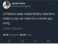 Ass, Blackpeopletwitter, and Fire: Jordan Clark  @howyouyougood  Lil Wayne really made Bobby Valentino  make a cop car noise for a whole ass  song  12/20/17, 9:02 AM  14.1K Retweets 28.2K Likes <p>And it was FIRE (via /r/BlackPeopleTwitter)</p>