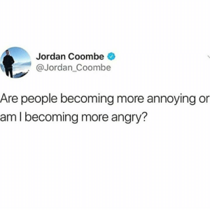Dank, Jordan, and Angry: Jordan Coombe  @Jordan_Coombe  Are people becoming more annoying or  aml becoming more angry? An equal amount of both.
