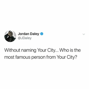 daley: Jordan Daley  @JDaley  Without naming Your City... Who is the  most famous person from Your City?