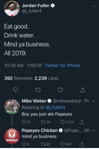 Iphone, Pope Francis, and Popeyes: Jordan Fuller *  @j_fuller4  Eat good  Drink water.  Mind va business  All 2019  10:38 AM 1/18/19 Twitter for iPhone  392 Retweets 2,239 Likes  Mike Weber @mikeweberjr 7h  Replying to @j_fuller4  Boy you just ate Popeyes  15 t39 1,224 T  Popeyes Chicken  mind ya business  @Pope... . 6h  PoPeYes  1082 932 T Popeyes show em whose boss