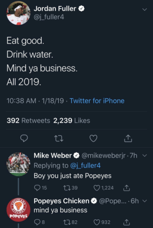Popeyes show em whose boss by Bazookaboy23 MORE MEMES: Jordan Fuller *  @j_fuller4  Eat good  Drink water.  Mind va business  All 2019  10:38 AM 1/18/19 Twitter for iPhone  392 Retweets 2,239 Likes  Mike Weber @mikeweberjr 7h  Replying to @j_fuller4  Boy you just ate Popeyes  15 t39 1,224 T  Popeyes Chicken  mind ya business  @Pope... . 6h  PoPeYes  1082 932 T Popeyes show em whose boss by Bazookaboy23 MORE MEMES