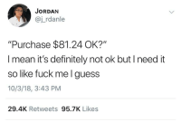 "Definitely, Fuck, and Guess: JORDAN  @j_rdanle  ""Purchase $81.24 OK?""  I mean it's definitely not ok but I need it  so  like fuck mel guess  10/3/18, 3:43 PM  29.4K Retweets 95.7K Likes"