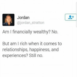 Financially: Jordan  @jordan_stratton  Am I financially wealthy? No.  But am I rich when it comes to  relationships, happiness, and  experiences? Still no.
