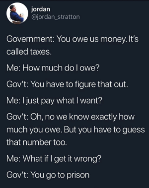 Money, Taxes, and Prison: jordan  @jordan_stratton  Government: You owe us money. It's  called taxes.  Me: How much do I owe?  Gov't: You have to figure that out.  Me: I just pay what I want?  Gov't: Oh, no we know exactly how  much you owe. But you have to guess  that number too.  Me: What if I get it wrong?  Gov't: You go to prison Shh. Its a secret