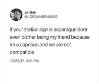 Asparagus, Jordan, and Zodiac: Jordan  @JORDANBENNING  if your zodiac sign is asparagus dont  even bother being my friend because  im a caprisun and we are not  compatible  12/23/17, 6:31 PM meirl