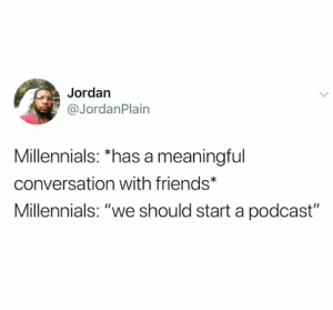 "Friends, The Worst, and Twitter: Jordan  @JordanPlain  Millennials: *has a meaningful  conversation with friends*  Millennials: ""we should start a podcast"" We are the worst (credit and consent: @JordanPlain on Twitter)"