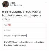 Fbi, Videos, and Buzzfeed: jordan  @jordanspurs  me after watching 3 hours worth of  buzzfeed unsolved and conspiracy  videos  To: FBI  Cc/Bcc:  Subject: conspiracy expert  It's 1:56AM and I believe i have solved the jack  the ripper muder mystery (@ship)