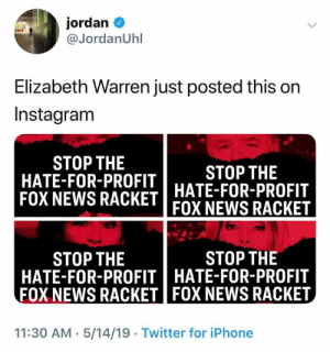 (S): jordan  @JordanUhl  Elizabeth Warren just posted this on  Instagram  STOP THE  HATE-FOR-PROFIT  STOP THE  FOX NEWS RACKET HATE-FOR-PROFIT  FOX NEWS RACKET  STOP THE  STOP THE  HATE-FOR-PROFITHATE-FOR-PROFIT  FOX NEWS RACKET FOX NEWS RACKET  11:30 AM 5/14/19 Twitter for iPhone (S)