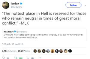 """Martin, News, and Fox News: jordan .  @JordanUhl  Follow  """"The hottest place in Hell is reserved for those  who remain neutral in times of great moral  conflict."""" -MLK  Fox News@FoxNews  OPINION: Please stop politicizing Martin Luther King Day. It's a day for national unity  not politicaldivision fxn.ws/2DdJ3yL  5:22 AM- 15 Jan 2018  3,764 Retweets 10,257 Likes  0€,OE  O  33 3.8K  10K"""