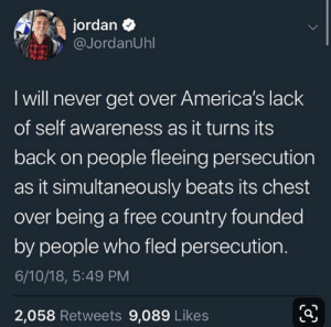 Instagram, Tumblr, and Beats: jordan  @JordanUhl  I will never get over America's lack  of self awareness as it turns its  back on people fleeing persecution  as it simultaneously beats its chest  over being a free country founded  by people who fled persecution.  6/10/18, 5:49 PM  2,058 Retweets 9,089 Likes progressivepower:#BrokenDemocracy — view on Instagram http://bit.ly/2Zwn9gS