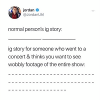 Jordan, Girl Memes, and Who: jordan  @JordanUhl  normal person's ig story:  ig story for someone who went to a  concert & thinks you want to see  wobbly footage of the entire show: It me