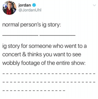Funny, Best, and Jordan: jordan  @JordanUhl  normal person's ig story:  ig story for someone who went to a  concert & thinks you want to see  wobbly footage of the entire show: Follow @_taxo_ for he best if stories and post ever😂😂🙌🏻 @_taxo_ @_taxo_