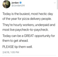weavemama:  algaecomplex:  weavemama:  BE FINANCIALLY MINDFUL OF YOUR PIZZA PEEPS TONIGHT!  Wait why is tonight the busiest night?? Am I missing something?   the super bowl…: jordan  @JordanUhl  Today is the busiest, most hectic day  of the year for pizza delivery people.  They're hourly workers, underpaid and  most live paycheck-to-paycheck.  Today can be a GREAT opportunity for  them to get ahead  PLEASE tip them wel.  2/4/18, 1:05 PM weavemama:  algaecomplex:  weavemama:  BE FINANCIALLY MINDFUL OF YOUR PIZZA PEEPS TONIGHT!  Wait why is tonight the busiest night?? Am I missing something?   the super bowl…