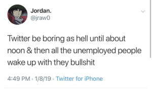 Dank, Iphone, and Memes: Jordan.  @jrawO  Twitter be boring as hell until about  noon & then all the unemployed people  wake up with they bullshit  4:49 PM 1/8/19 Twitter for iPhone Late to sheets, late to tweets, makes a worker active, productive and yeet. by ihaveallthelions MORE MEMES