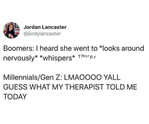 Millennials, Guess, and Jordan: Jordan Lancaster  @jordylancaster  Boomers: I heard she went to *looks around  nervously* *whispers* Ther py  Millennials/Gen Z: LMAOOOO YALL  GUESS WHAT MY THERAPIST TOLD ME  TODAY Nothing to be afraid of