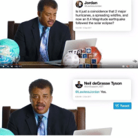 Do you guys like Neil? I don't: Jordan  Law  Is it just a coincidence that 2 major  hurricanes, a spreading wildfire, and  now an 8.4 Magnitude earthquake  followed the solar eclipse?  .55 AM-B Sep 20117  |지  4)  1341 1027  Neil deGrasse Tyson  aUniSupport NDT  @LawlessJordan Yes.  08AM-2 Ot 2017  Tweet Do you guys like Neil? I don't