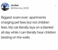 Children, Dank, and Lay's: Jordan  @littlemiss WDE  Biggest scam ever: apartments  charging pet fees but not children  fees. My cat literally lays on a blanket  all day while l can literally hear children  beating on the walls.